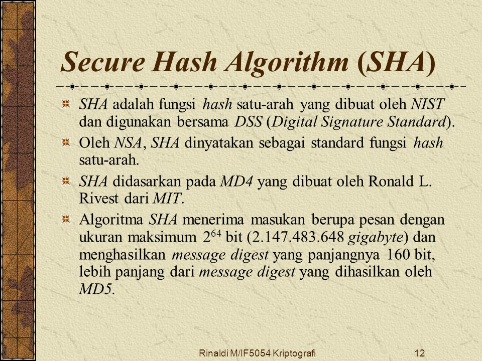 Rinaldi M/IF5054 Kriptografi12 Secure Hash Algorithm (SHA) SHA adalah fungsi hash satu-arah yang dibuat oleh NIST dan digunakan bersama DSS (Digital Signature Standard).