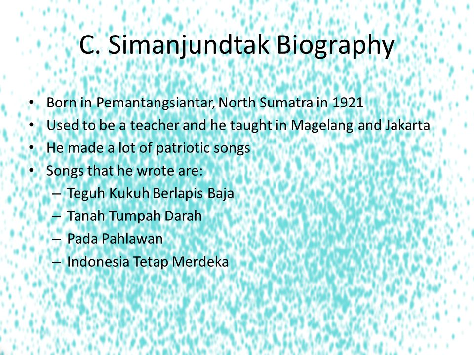 C. Simanjundtak Biography Born in Pemantangsiantar, North Sumatra in 1921 Used to be a teacher and he taught in Magelang and Jakarta He made a lot of