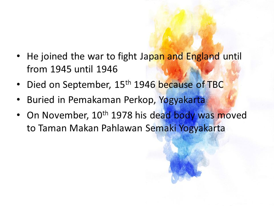 He joined the war to fight Japan and England until from 1945 until 1946 Died on September, 15 th 1946 because of TBC Buried in Pemakaman Perkop, Yogyakarta On November, 10 th 1978 his dead body was moved to Taman Makan Pahlawan Semaki Yogyakarta
