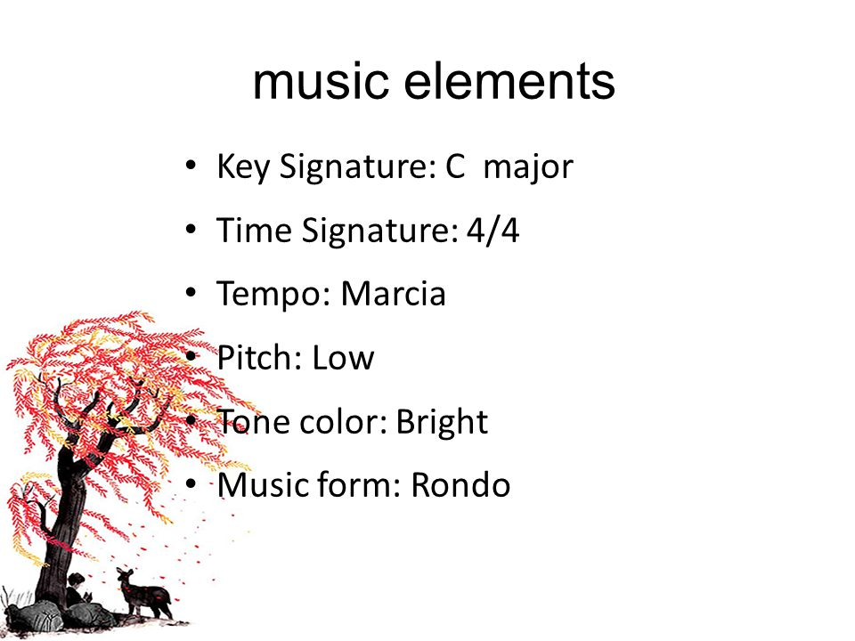 music elements Key Signature: C major Time Signature: 4/4 Tempo: Marcia Pitch: Low Tone color: Bright Music form: Rondo
