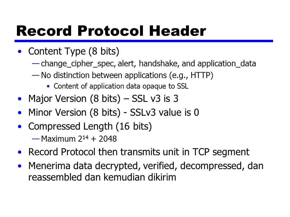 Record Protocol Header Content Type (8 bits) —change_cipher_spec, alert, handshake, and application_data —No distinction between applications (e.g., H