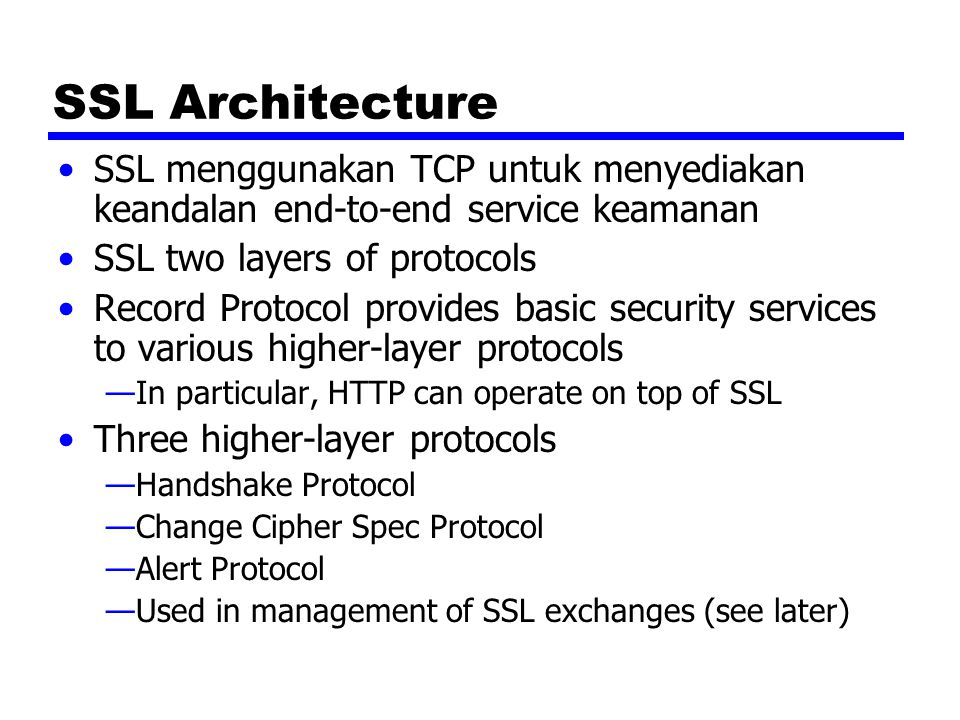 SSL Architecture SSL menggunakan TCP untuk menyediakan keandalan end-to-end service keamanan SSL two layers of protocols Record Protocol provides basic security services to various higher-layer protocols —In particular, HTTP can operate on top of SSL Three higher-layer protocols —Handshake Protocol —Change Cipher Spec Protocol —Alert Protocol —Used in management of SSL exchanges (see later)