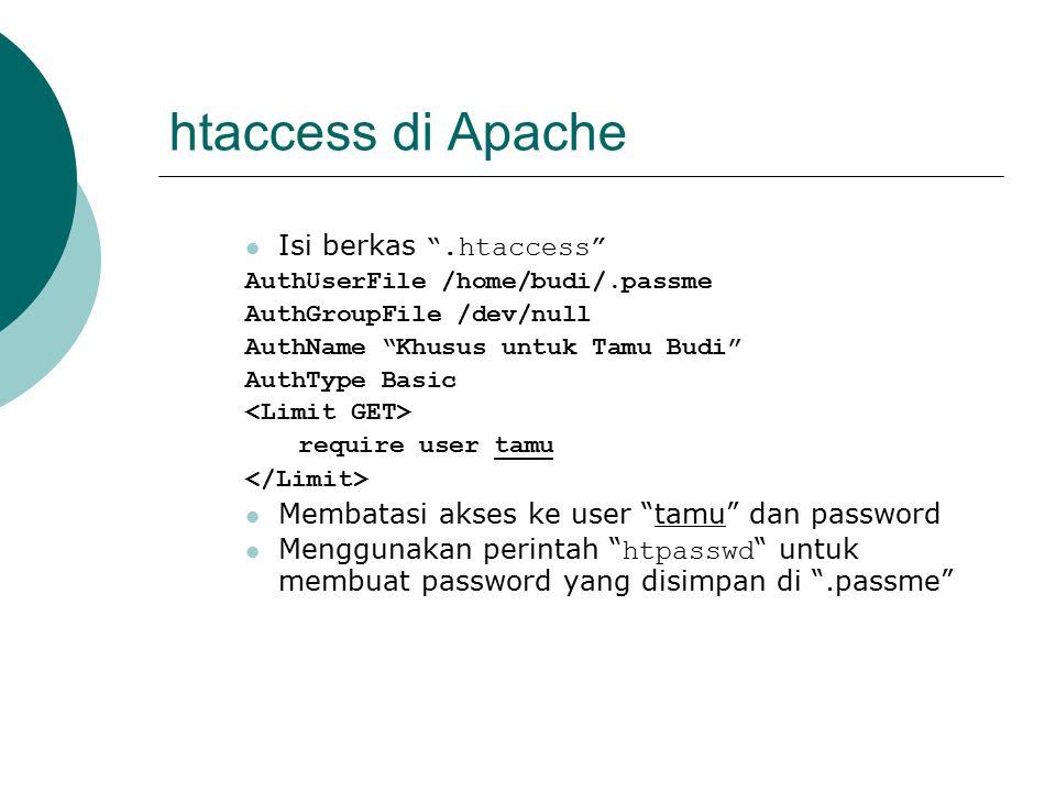 htaccess di Apache Isi berkas .htaccess AuthUserFile /home/budi/.passme AuthGroupFile /dev/null AuthName Khusus untuk Tamu Budi AuthType Basic require user tamu Membatasi akses ke user tamu dan password Menggunakan perintah htpasswd untuk membuat password yang disimpan di .passme