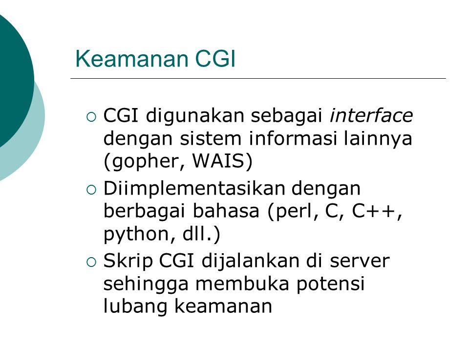 Keamanan CGI  CGI digunakan sebagai interface dengan sistem informasi lainnya (gopher, WAIS)  Diimplementasikan dengan berbagai bahasa (perl, C, C++, python, dll.)  Skrip CGI dijalankan di server sehingga membuka potensi lubang keamanan