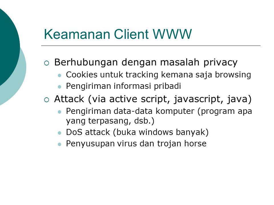 Keamanan Client WWW  Berhubungan dengan masalah privacy Cookies untuk tracking kemana saja browsing Pengiriman informasi pribadi  Attack (via active script, javascript, java) Pengiriman data-data komputer (program apa yang terpasang, dsb.) DoS attack (buka windows banyak) Penyusupan virus dan trojan horse