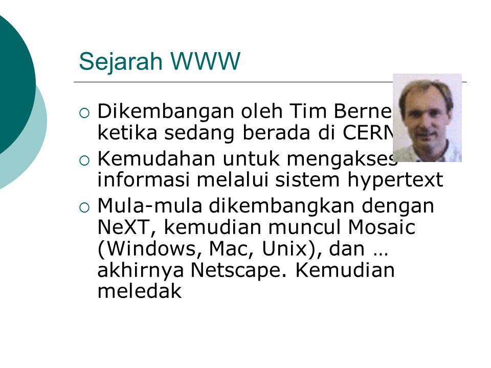 Sejarah WWW  Dikembangan oleh Tim Berners-Lee ketika sedang berada di CERN  Kemudahan untuk mengakses informasi melalui sistem hypertext  Mula-mula dikembangkan dengan NeXT, kemudian muncul Mosaic (Windows, Mac, Unix), dan … akhirnya Netscape.