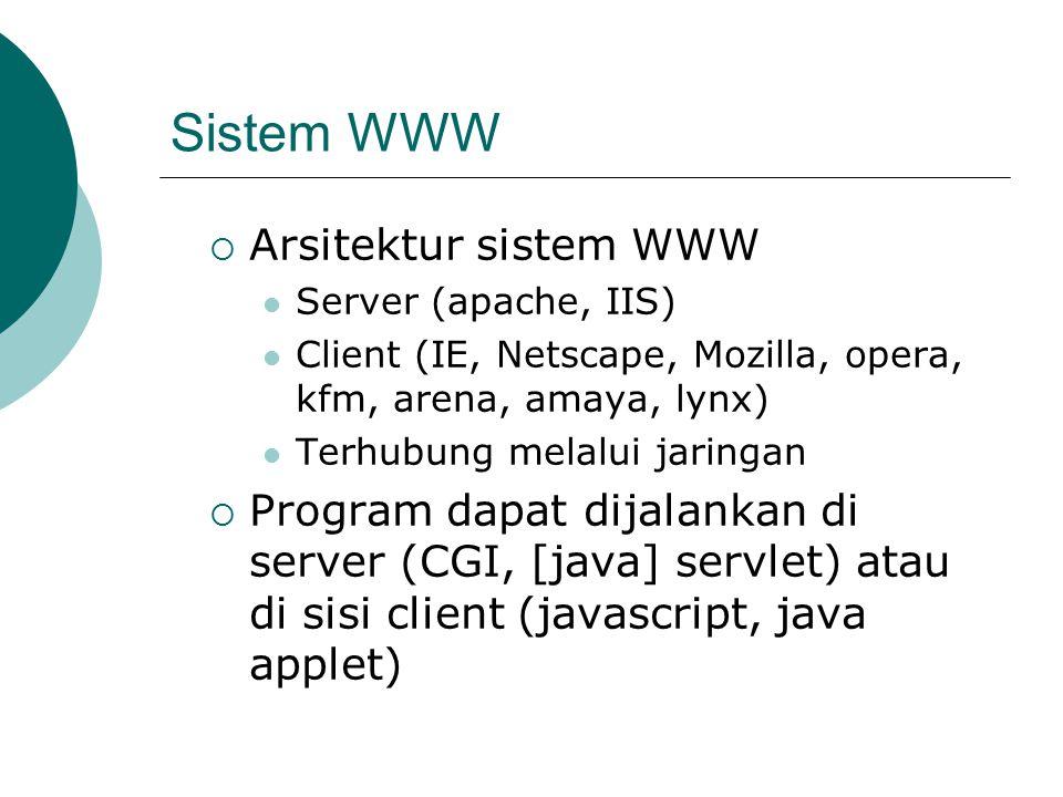 Sistem WWW  Arsitektur sistem WWW Server (apache, IIS) Client (IE, Netscape, Mozilla, opera, kfm, arena, amaya, lynx) Terhubung melalui jaringan  Program dapat dijalankan di server (CGI, [java] servlet) atau di sisi client (javascript, java applet)