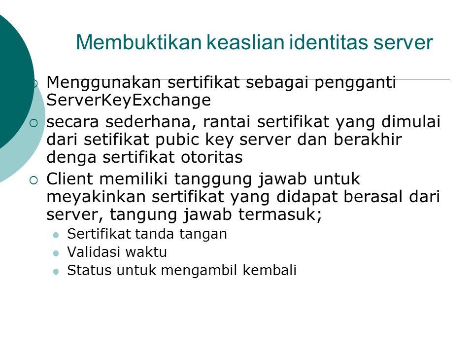 Membuktikan keaslian identitas server  Menggunakan sertifikat sebagai pengganti ServerKeyExchange  secara sederhana, rantai sertifikat yang dimulai dari setifikat pubic key server dan berakhir denga sertifikat otoritas  Client memiliki tanggung jawab untuk meyakinkan sertifikat yang didapat berasal dari server, tangung jawab termasuk; Sertifikat tanda tangan Validasi waktu Status untuk mengambil kembali