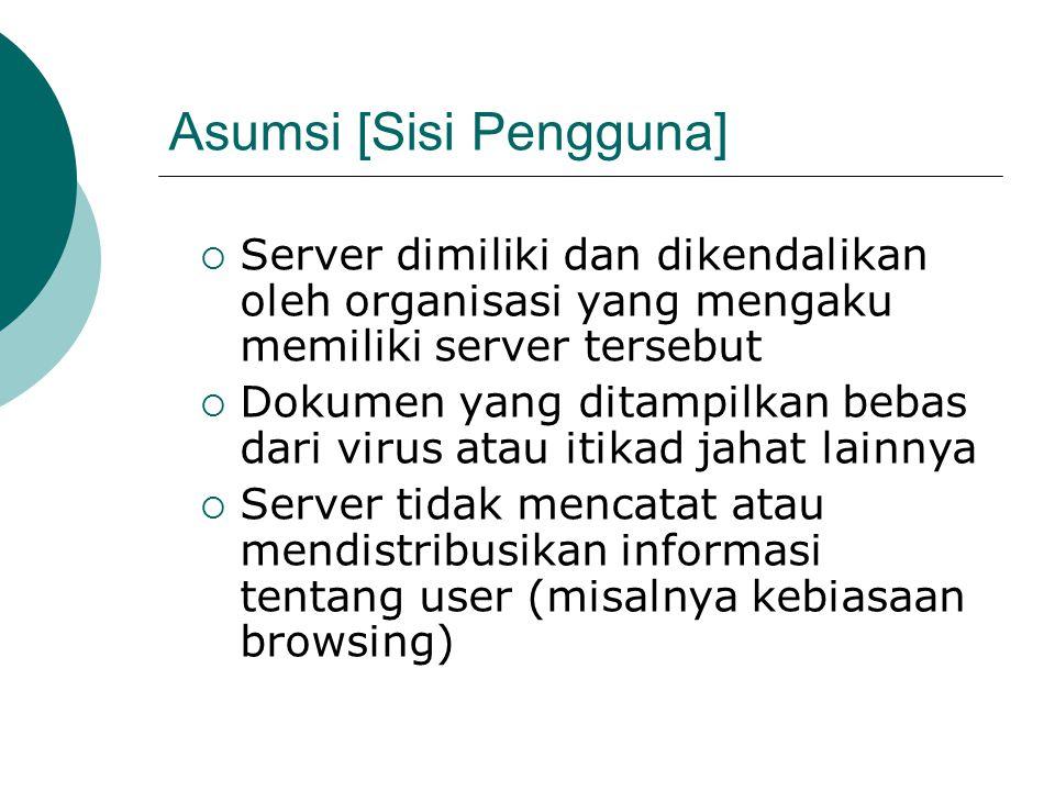 Asumsi [Sisi Pengguna]  Server dimiliki dan dikendalikan oleh organisasi yang mengaku memiliki server tersebut  Dokumen yang ditampilkan bebas dari virus atau itikad jahat lainnya  Server tidak mencatat atau mendistribusikan informasi tentang user (misalnya kebiasaan browsing)