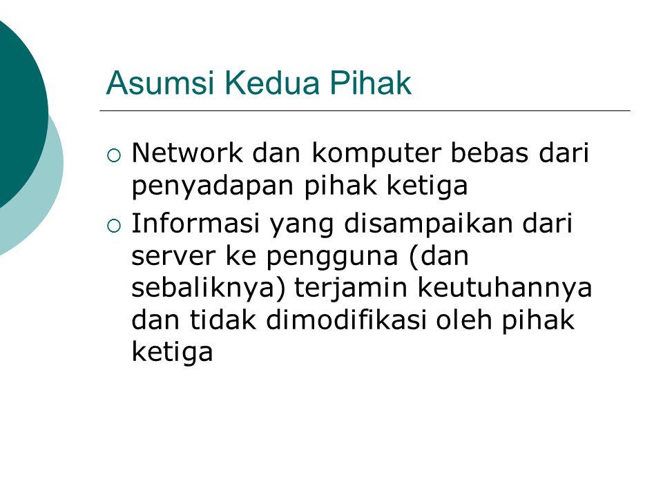 Asumsi Kedua Pihak  Network dan komputer bebas dari penyadapan pihak ketiga  Informasi yang disampaikan dari server ke pengguna (dan sebaliknya) terjamin keutuhannya dan tidak dimodifikasi oleh pihak ketiga