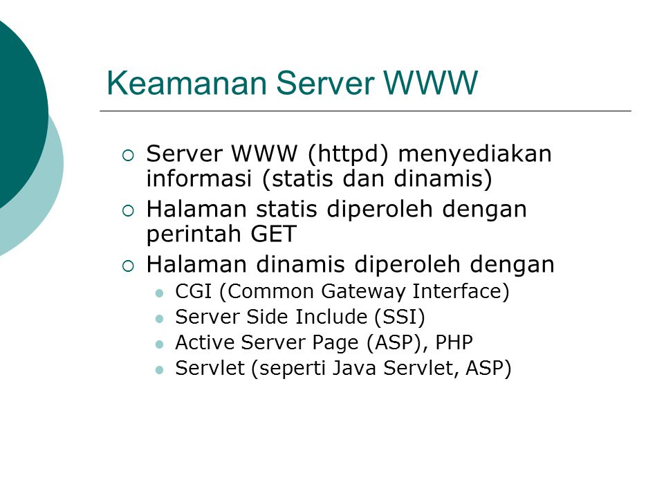 Keamanan Server WWW  Server WWW (httpd) menyediakan informasi (statis dan dinamis)  Halaman statis diperoleh dengan perintah GET  Halaman dinamis diperoleh dengan CGI (Common Gateway Interface) Server Side Include (SSI) Active Server Page (ASP), PHP Servlet (seperti Java Servlet, ASP)