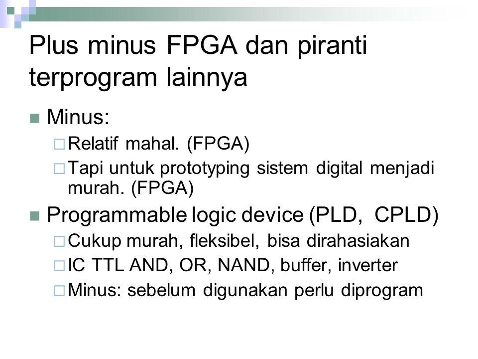 Plus minus FPGA dan piranti terprogram lainnya Minus:  Relatif mahal. (FPGA)  Tapi untuk prototyping sistem digital menjadi murah. (FPGA) Programmab