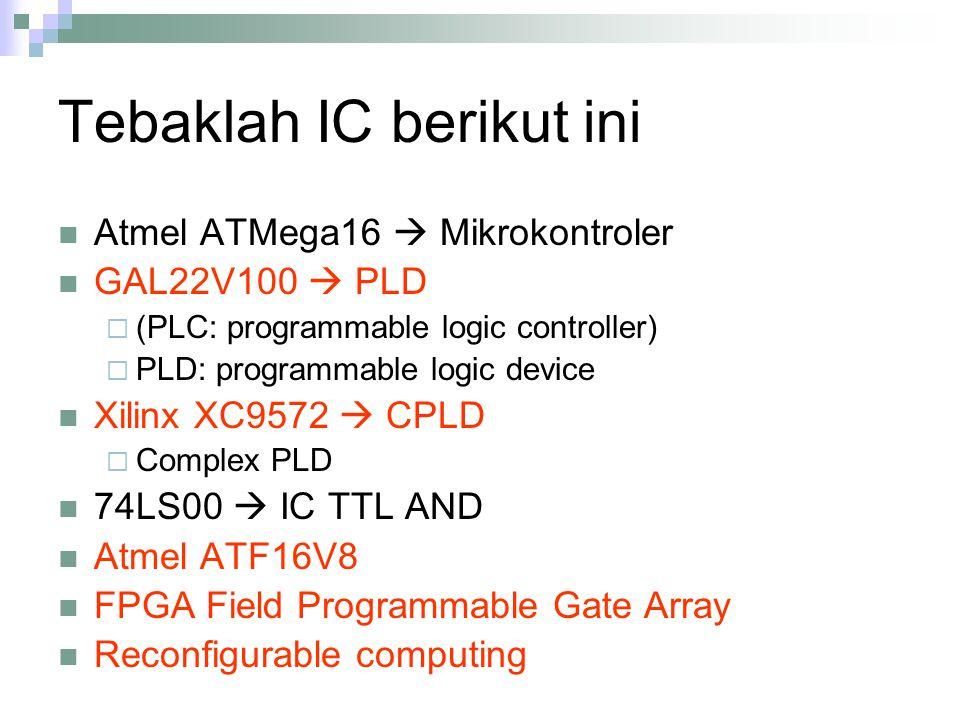 Tebaklah IC berikut ini Atmel ATMega16  Mikrokontroler GAL22V100  PLD  (PLC: programmable logic controller)  PLD: programmable logic device Xilinx