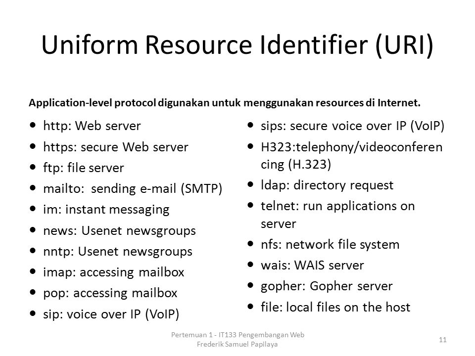 Uniform Resource Identifier (URI) Application-level protocol digunakan untuk menggunakan resources di Internet. http: Web server https: secure Web ser