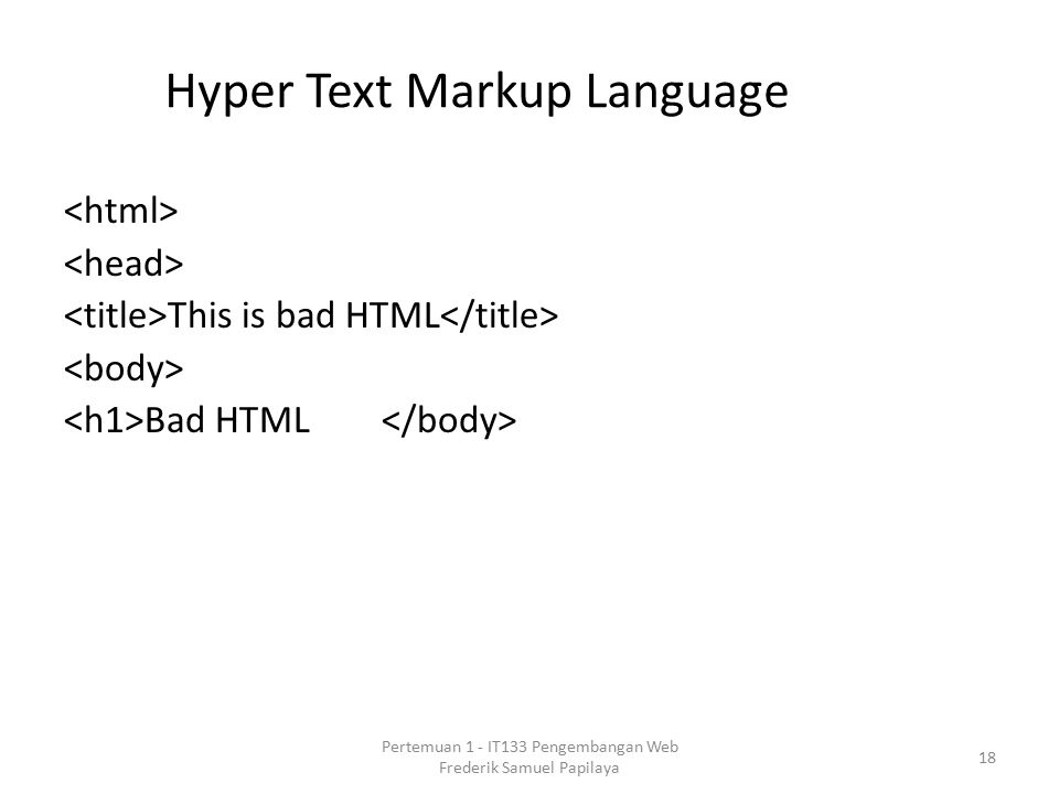 Hyper Text Markup Language This is bad HTML Bad HTML 18 Pertemuan 1 - IT133 Pengembangan Web Frederik Samuel Papilaya