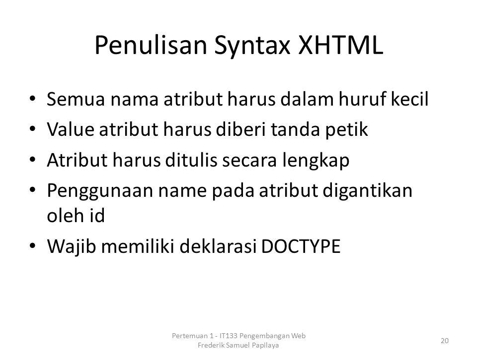 Penulisan Syntax XHTML Semua nama atribut harus dalam huruf kecil Value atribut harus diberi tanda petik Atribut harus ditulis secara lengkap Penggunaan name pada atribut digantikan oleh id Wajib memiliki deklarasi DOCTYPE 20 Pertemuan 1 - IT133 Pengembangan Web Frederik Samuel Papilaya