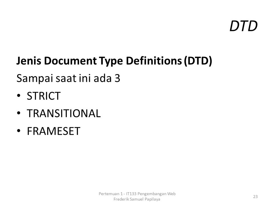 DTD Jenis Document Type Definitions (DTD) Sampai saat ini ada 3 STRICT TRANSITIONAL FRAMESET 23 Pertemuan 1 - IT133 Pengembangan Web Frederik Samuel P