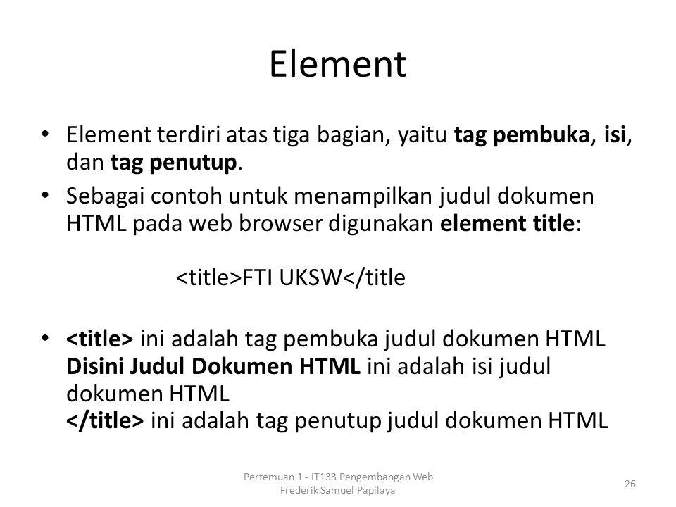 Element Element terdiri atas tiga bagian, yaitu tag pembuka, isi, dan tag penutup.