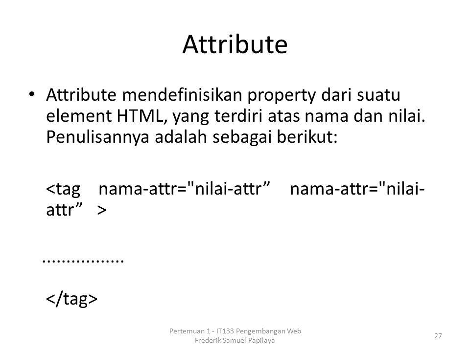 Attribute Attribute mendefinisikan property dari suatu element HTML, yang terdiri atas nama dan nilai.
