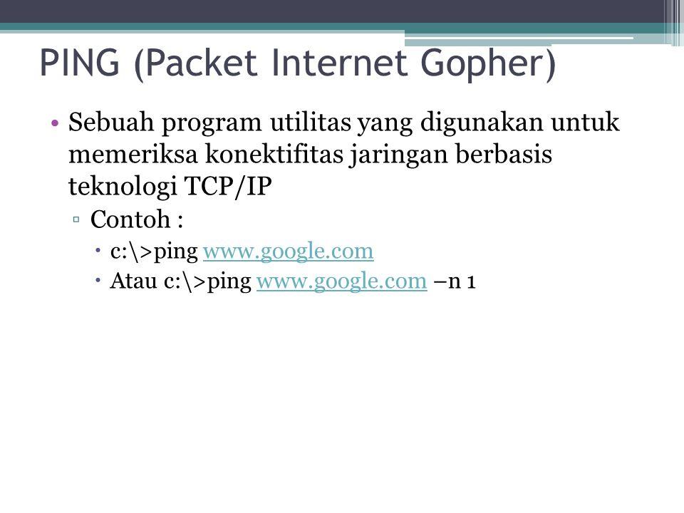 PING (Packet Internet Gopher) Sebuah program utilitas yang digunakan untuk memeriksa konektifitas jaringan berbasis teknologi TCP/IP ▫Contoh :  c:\>ping www.google.comwww.google.com  Atau c:\>ping www.google.com –n 1www.google.com