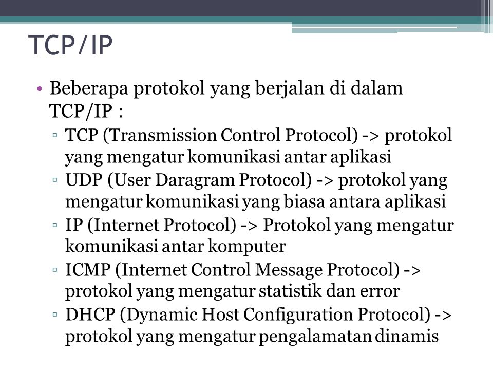TCP/IP Beberapa protokol yang berjalan di dalam TCP/IP : ▫TCP (Transmission Control Protocol) -> protokol yang mengatur komunikasi antar aplikasi ▫UDP (User Daragram Protocol) -> protokol yang mengatur komunikasi yang biasa antara aplikasi ▫IP (Internet Protocol) -> Protokol yang mengatur komunikasi antar komputer ▫ICMP (Internet Control Message Protocol) -> protokol yang mengatur statistik dan error ▫DHCP (Dynamic Host Configuration Protocol) -> protokol yang mengatur pengalamatan dinamis