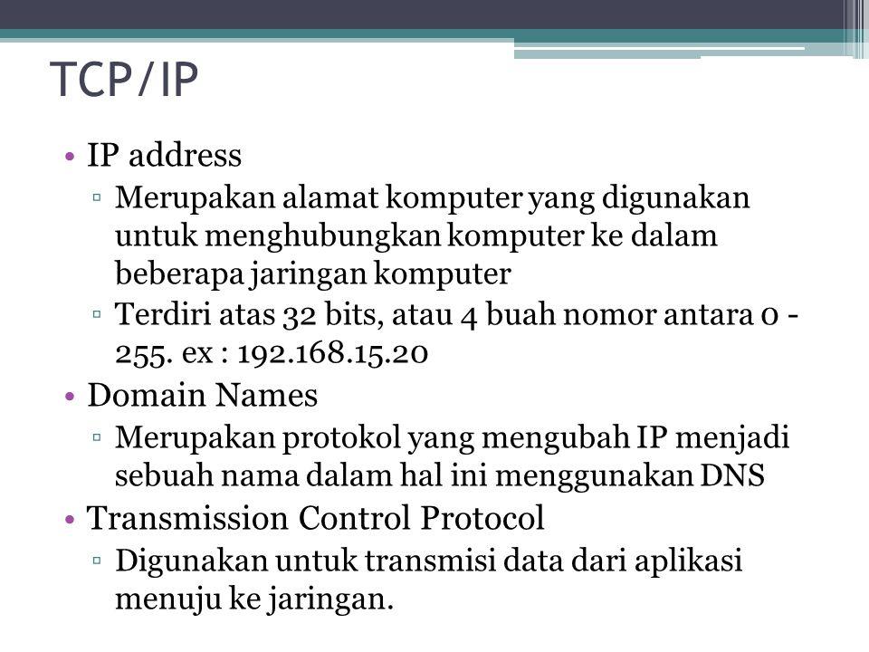 TCP/IP IP address ▫Merupakan alamat komputer yang digunakan untuk menghubungkan komputer ke dalam beberapa jaringan komputer ▫Terdiri atas 32 bits, atau 4 buah nomor antara 0 - 255.