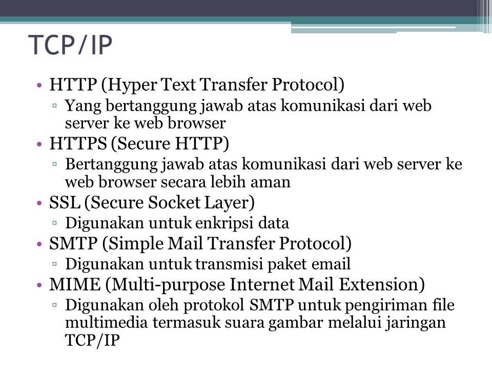 TCP/IP HTTP (Hyper Text Transfer Protocol) ▫Yang bertanggung jawab atas komunikasi dari web server ke web browser HTTPS (Secure HTTP) ▫Bertanggung jawab atas komunikasi dari web server ke web browser secara lebih aman SSL (Secure Socket Layer) ▫Digunakan untuk enkripsi data SMTP (Simple Mail Transfer Protocol) ▫Digunakan untuk transmisi paket email MIME (Multi-purpose Internet Mail Extension) ▫Digunakan oleh protokol SMTP untuk pengiriman file multimedia termasuk suara gambar melalui jaringan TCP/IP