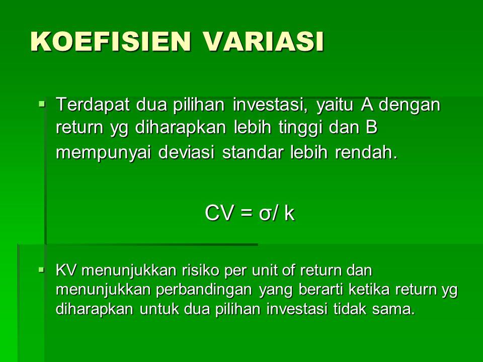 KOEFISIEN VARIASI  Terdapat dua pilihan investasi, yaitu A dengan return yg diharapkan lebih tinggi dan B mempunyai deviasi standar lebih rendah. CV
