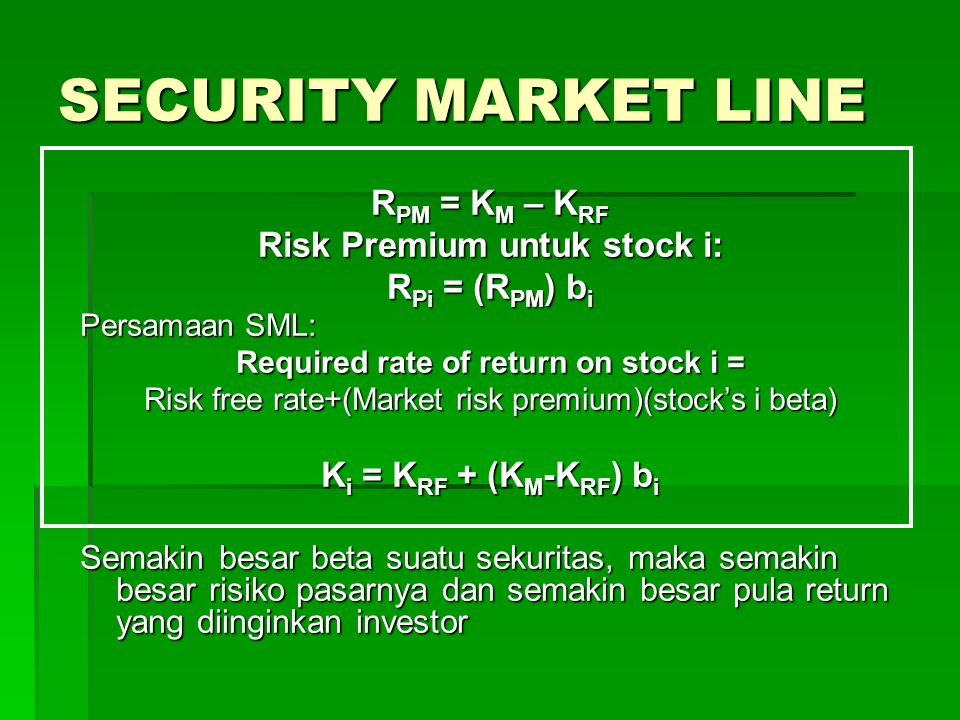 SECURITY MARKET LINE R PM = K M – K RF Risk Premium untuk stock i: R Pi = (R PM ) b i Persamaan SML: Required rate of return on stock i = Risk free ra