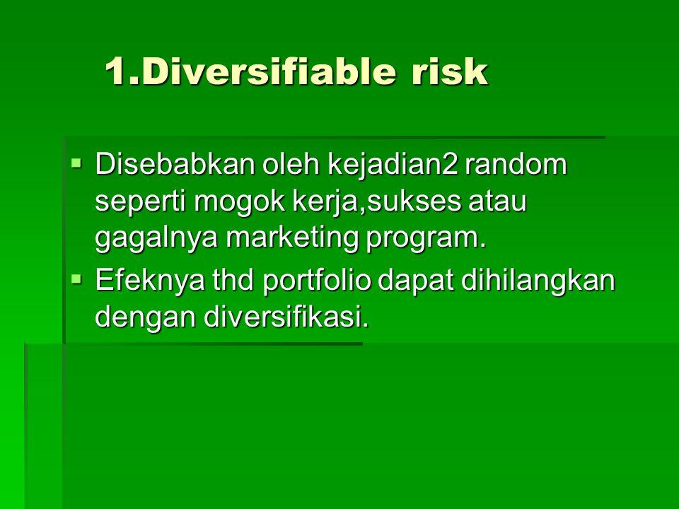 1.Diversifiable risk  Disebabkan oleh kejadian2 random seperti mogok kerja,sukses atau gagalnya marketing program.  Efeknya thd portfolio dapat dihi