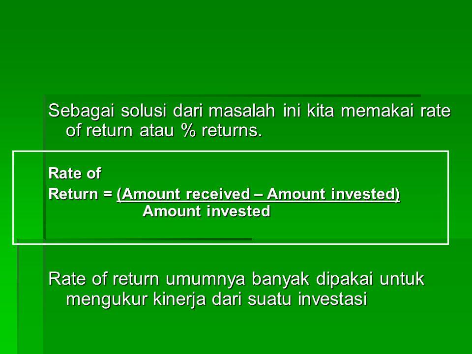 Sebagai solusi dari masalah ini kita memakai rate of return atau % returns. Rate of Return = (Amount received – Amount invested) Amount invested Rate