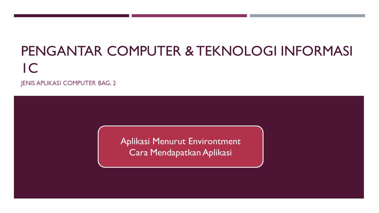 PENGANTAR COMPUTER & TEKNOLOGI INFORMASI 1C JENIS APLIKASI COMPUTER BAG. 2 Aplikasi Menurut Environtment Cara Mendapatkan Aplikasi