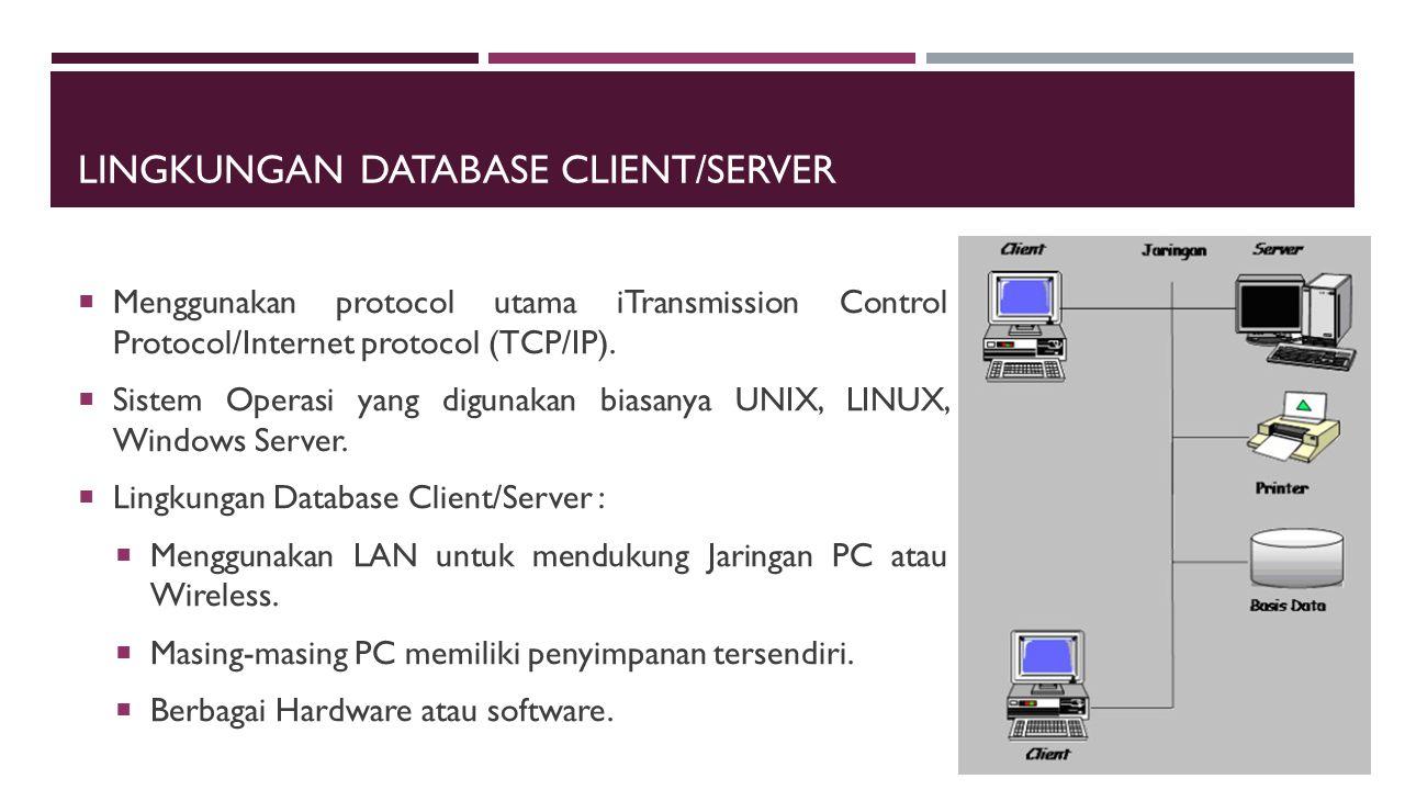 LINGKUNGAN DATABASE CLIENT/SERVER  Menggunakan protocol utama iTransmission Control Protocol/Internet protocol (TCP/IP).  Sistem Operasi yang diguna