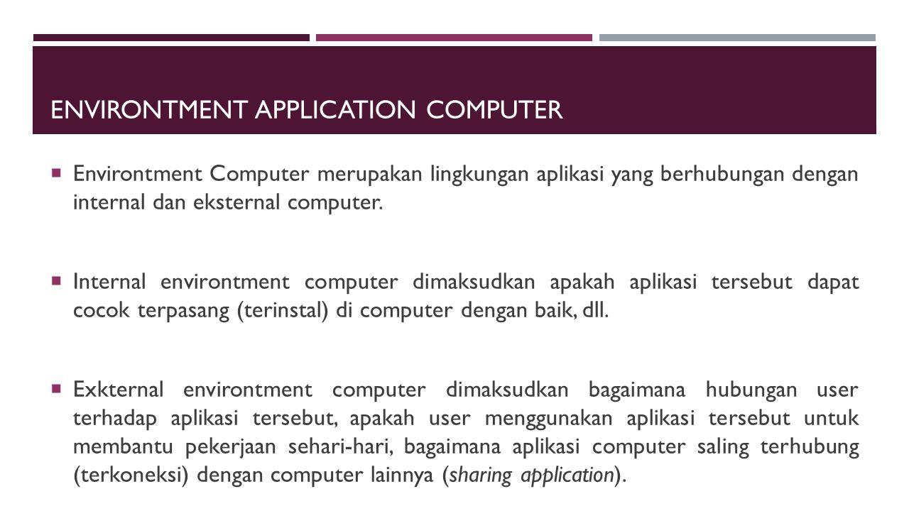 ENVIRONTMENT APPLICATION COMPUTER  Environtment Computer merupakan lingkungan aplikasi yang berhubungan dengan internal dan eksternal computer.  Int