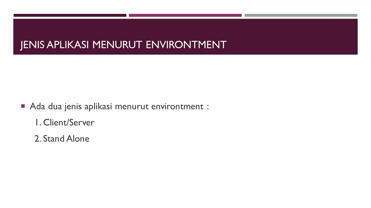 JENIS APLIKASI MENURUT ENVIRONTMENT  Ada dua jenis aplikasi menurut environtment : 1. Client/Server 2. Stand Alone