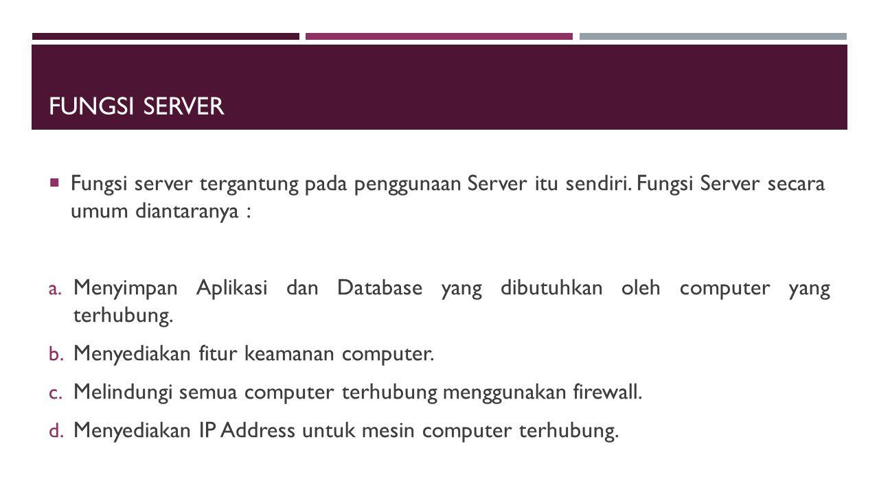 FUNGSI SERVER  Fungsi server tergantung pada penggunaan Server itu sendiri. Fungsi Server secara umum diantaranya : a. Menyimpan Aplikasi dan Databas