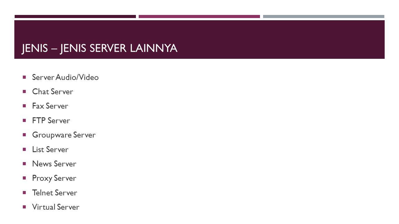 JENIS – JENIS SERVER LAINNYA  Server Audio/Video  Chat Server  Fax Server  FTP Server  Groupware Server  List Server  News Server  Proxy Serve