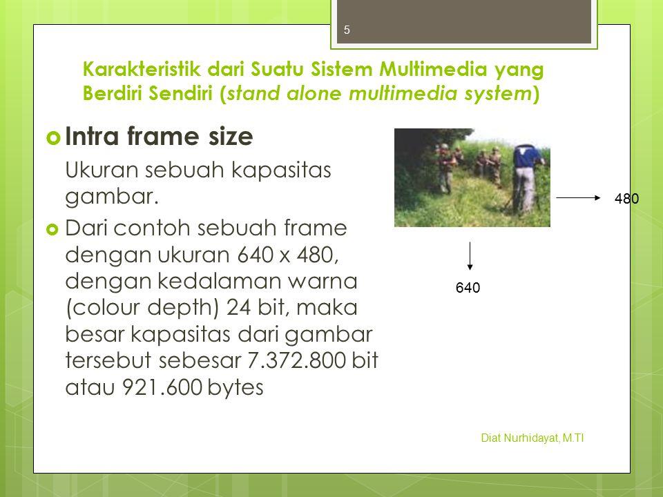 Karakteristik dari Suatu Sistem Multimedia yang Berdiri Sendiri ( stand alone multimedia system )  Intra frame size Ukuran sebuah kapasitas gambar. 