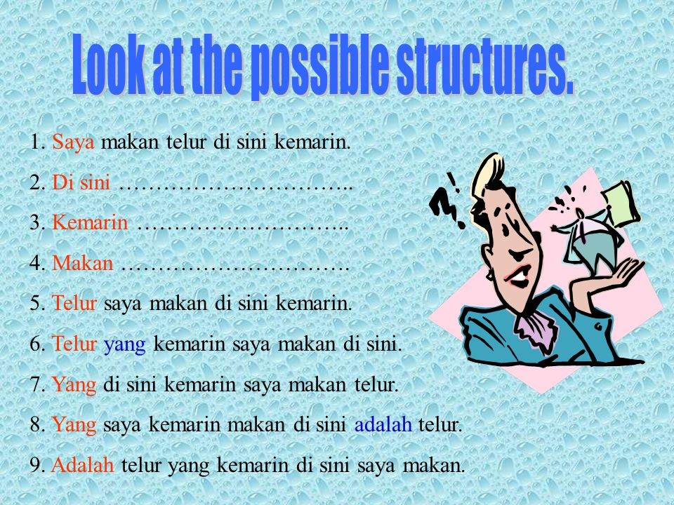 Change the structure of the sentence below without changing the meaning. 1. Saya makan telur di sini kemarin. Saya …………………………… Saya …………………………… Saya …