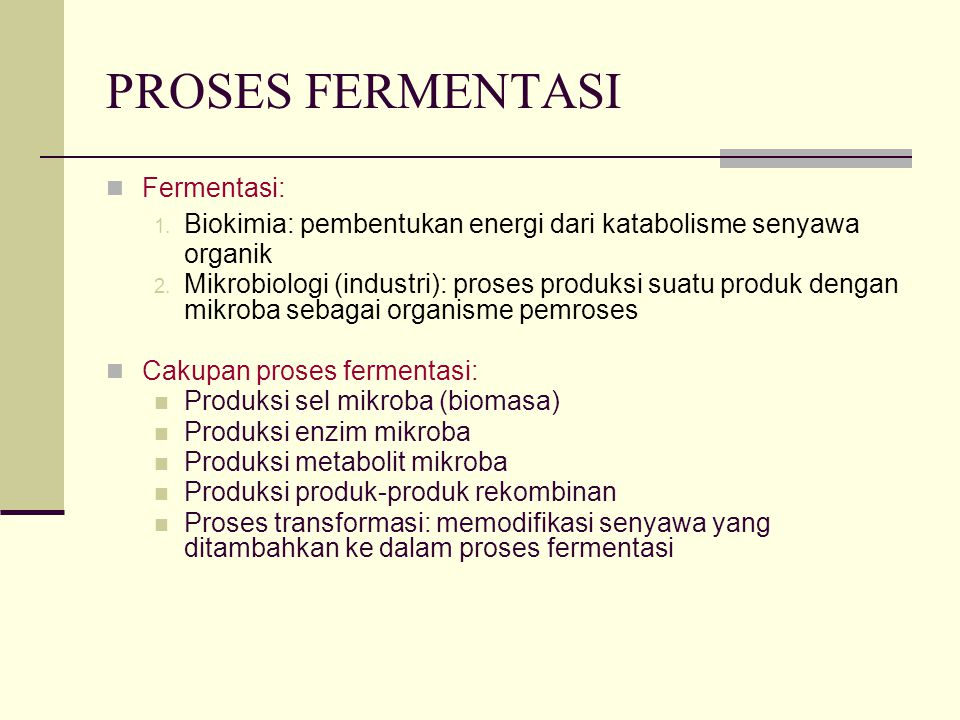 PROSES FERMENTASI Fermentasi: 1. Biokimia: pembentukan energi dari katabolisme senyawa organik 2. Mikrobiologi (industri): proses produksi suatu produ