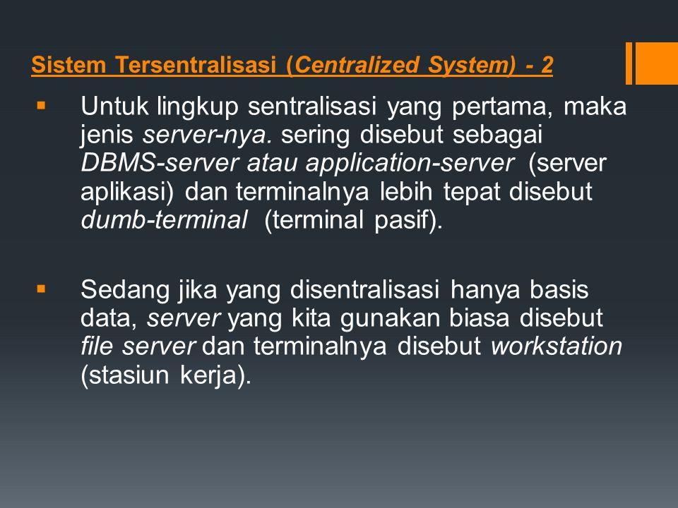 Sistem Tersentralisasi (Centralized System) - 2  Untuk lingkup sentralisasi yang pertama, maka jenis server-nya. sering disebut sebagai DBMS-server a