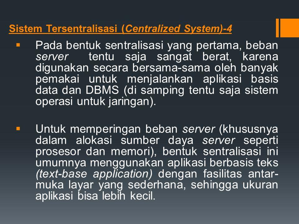 Sistem Tersentralisasi (Centralized System)-4  Pada bentuk sentralisasi yang pertama, beban server tentu saja sangat berat, karena digunakan secara b