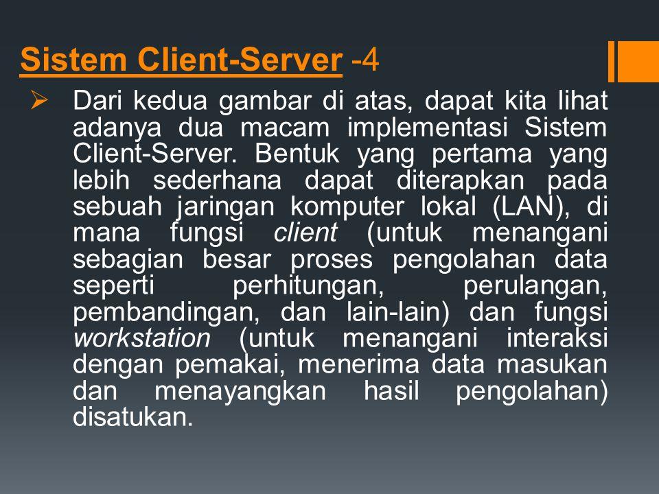 Sistem Client-Server -4  Dari kedua gambar di atas, dapat kita lihat adanya dua macam implementasi Sistem Client-Server. Bentuk yang pertama yang leb