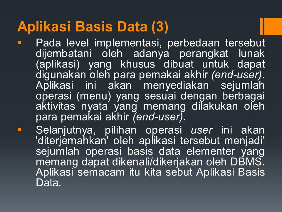 Aplikasi Basis Data (3)  Pada level implementasi, perbedaan tersebut dijembatani oleh adanya perangkat lunak (aplikasi) yang khusus dibuat untuk dapa
