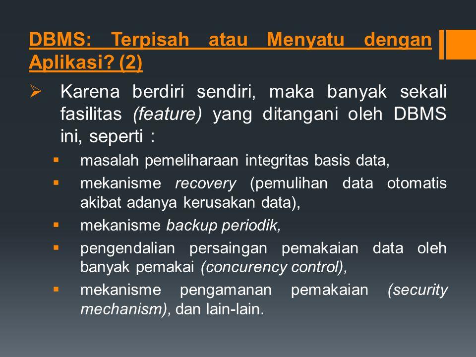 DBMS: Terpisah atau Menyatu dengan Aplikasi? (2)  Karena berdiri sendiri, maka banyak sekali fasilitas (feature) yang ditangani oleh DBMS ini, sepert
