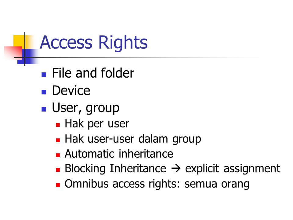Access Rights File and folder Device User, group Hak per user Hak user-user dalam group Automatic inheritance Blocking Inheritance  explicit assignment Omnibus access rights: semua orang