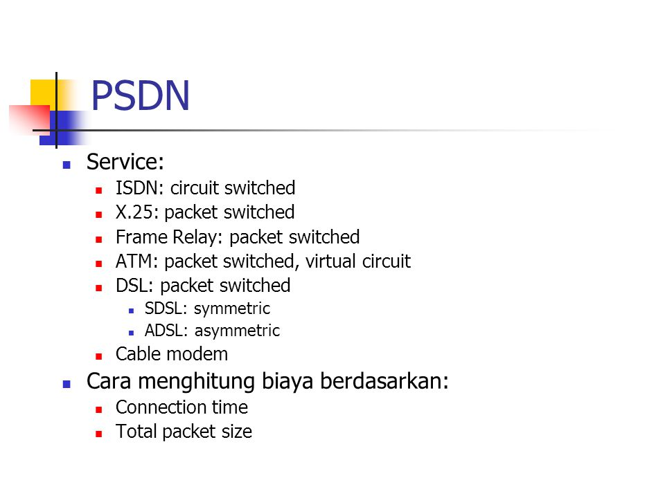 PSDN Service: ISDN: circuit switched X.25: packet switched Frame Relay: packet switched ATM: packet switched, virtual circuit DSL: packet switched SDSL: symmetric ADSL: asymmetric Cable modem Cara menghitung biaya berdasarkan: Connection time Total packet size