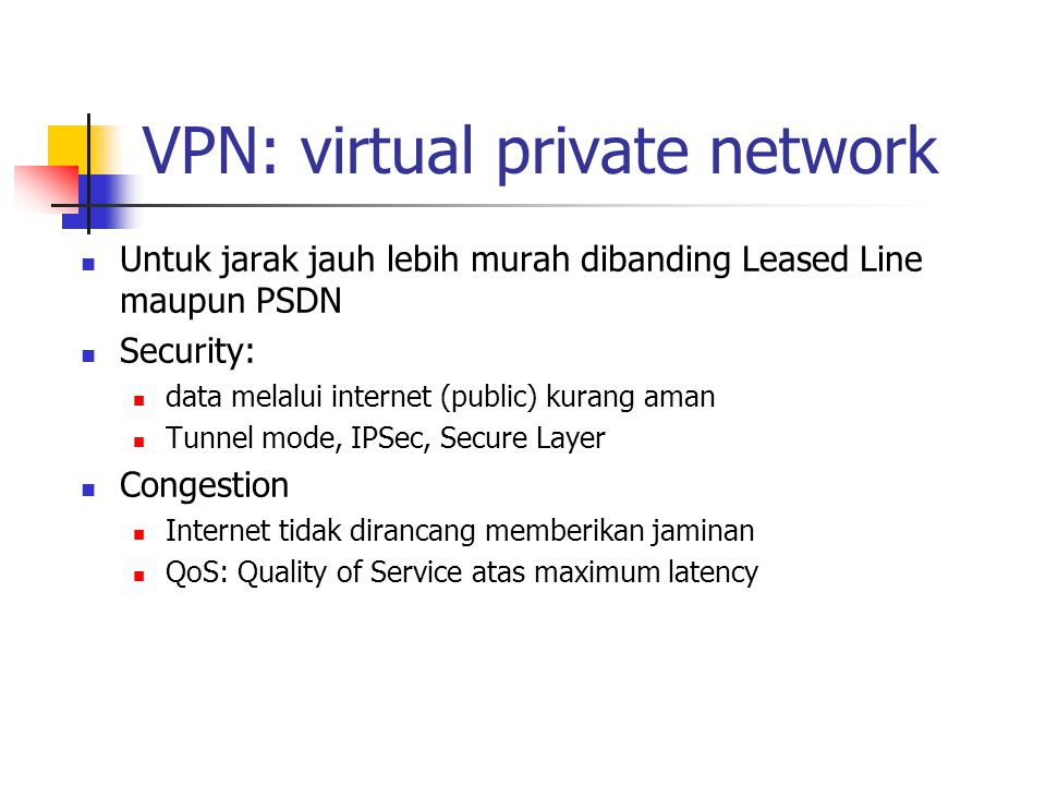 VPN: virtual private network Untuk jarak jauh lebih murah dibanding Leased Line maupun PSDN Security: data melalui internet (public) kurang aman Tunnel mode, IPSec, Secure Layer Congestion Internet tidak dirancang memberikan jaminan QoS: Quality of Service atas maximum latency
