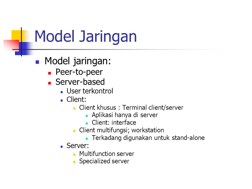Model Jaringan Model jaringan: Peer-to-peer Server-based User terkontrol Client: Client khusus : Terminal client/server Aplikasi hanya di server Client: interface Client multifungsi; workstation Terkadang digunakan untuk stand-alone Server: Multifunction server Specialized server