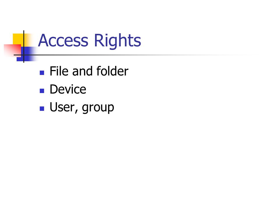 Access Rights File and folder Read Read file List folder content Read and Execute file (program) Write Change files Write folder: create file, delete file Full Control: all permissions Device User, group